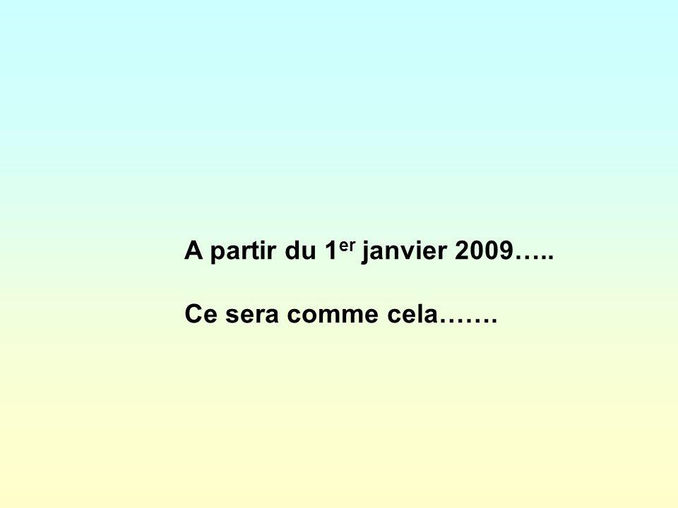 A partir du 1er janvier 2009….. Ce sera comme cela…….