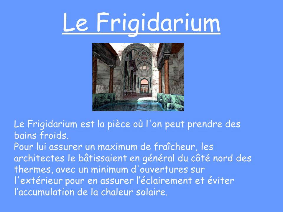 Le FrigidariumLe Frigidarium est la pièce où l on peut prendre des bains froids.