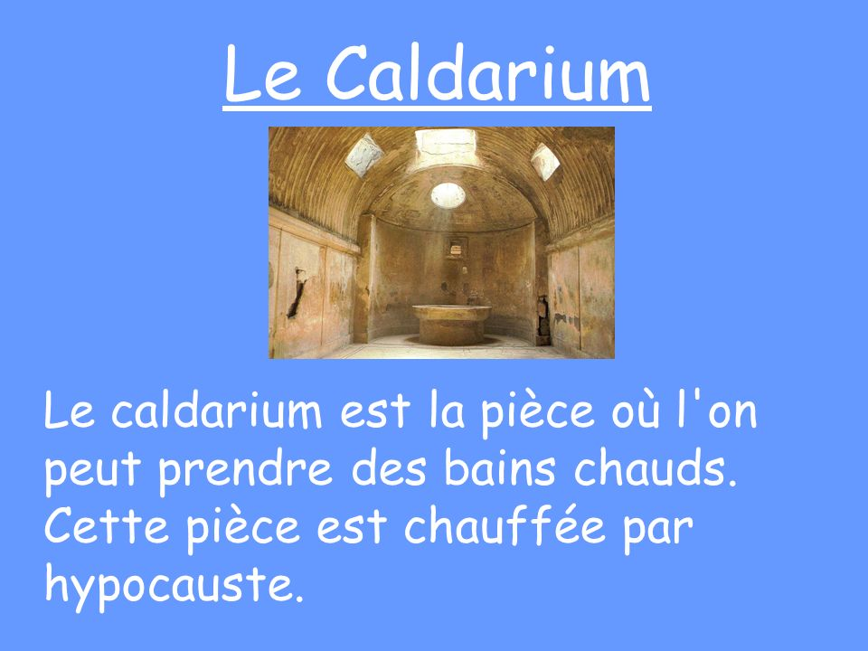 Le Caldarium Le caldarium est la pièce où l on peut prendre des bains chauds.