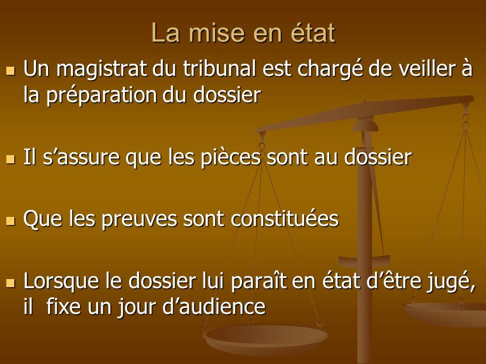 La mise en état Un magistrat du tribunal est chargé de veiller à la préparation du dossier. Il s'assure que les pièces sont au dossier.