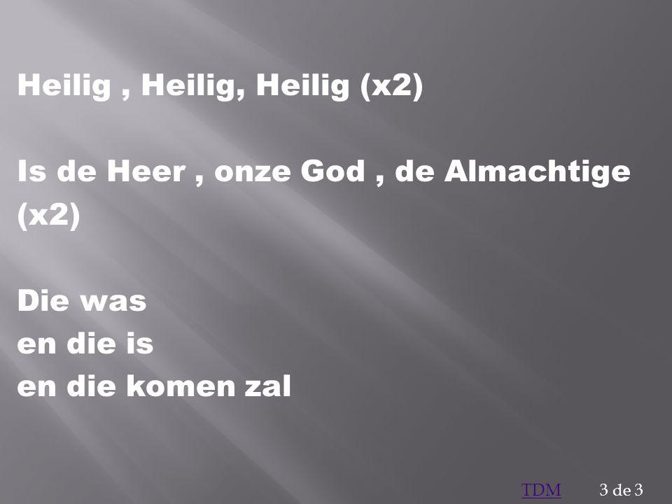 Heilig , Heilig, Heilig (x2) Is de Heer , onze God , de Almachtige (x2) Die was en die is en die komen zal