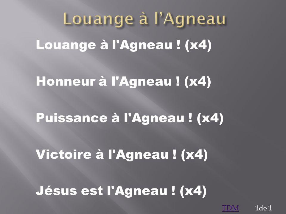 Louange à l'Agneau Louange à l Agneau ! (x4) Honneur à l Agneau ! (x4)