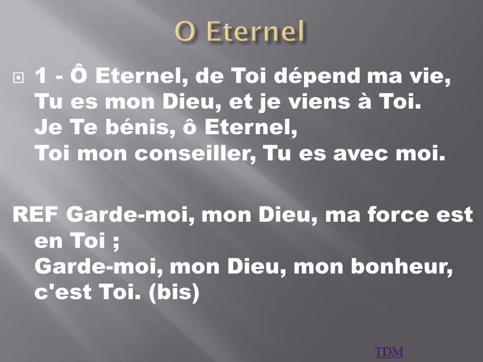O Eternel 1 - Ô Eternel, de Toi dépend ma vie, Tu es mon Dieu, et je viens à Toi. Je Te bénis, ô Eternel, Toi mon conseiller, Tu es avec moi.