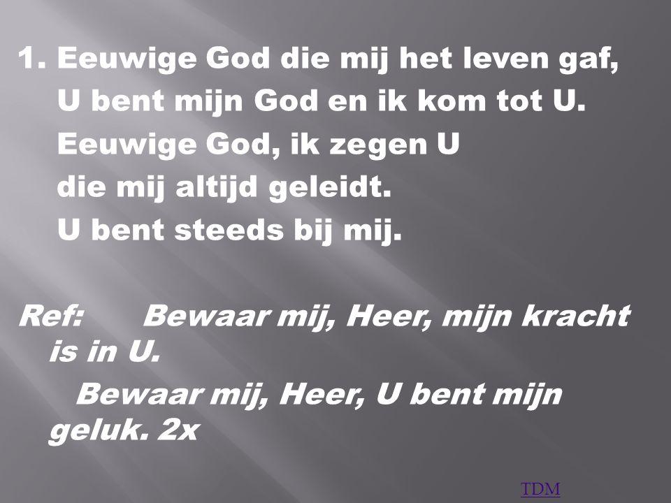 1. Eeuwige God die mij het leven gaf, U bent mijn God en ik kom tot U.