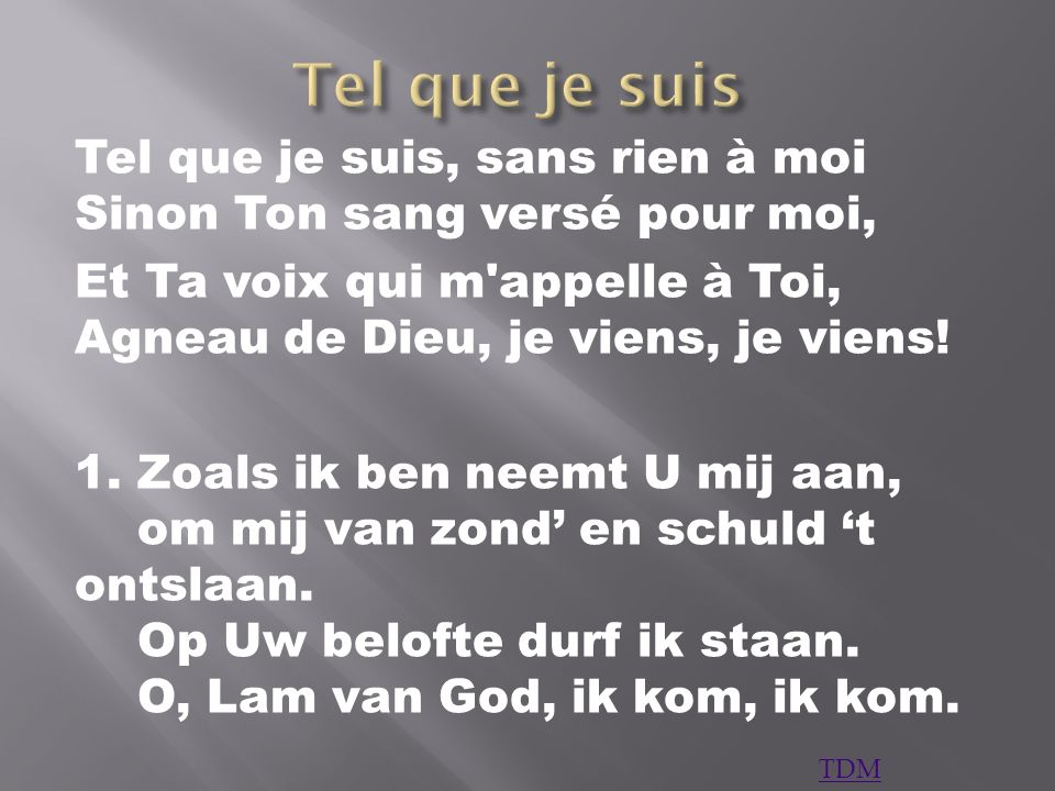 Tel que je suis Tel que je suis, sans rien à moi Sinon Ton sang versé pour moi, Et Ta voix qui m appelle à Toi, Agneau de Dieu, je viens, je viens!