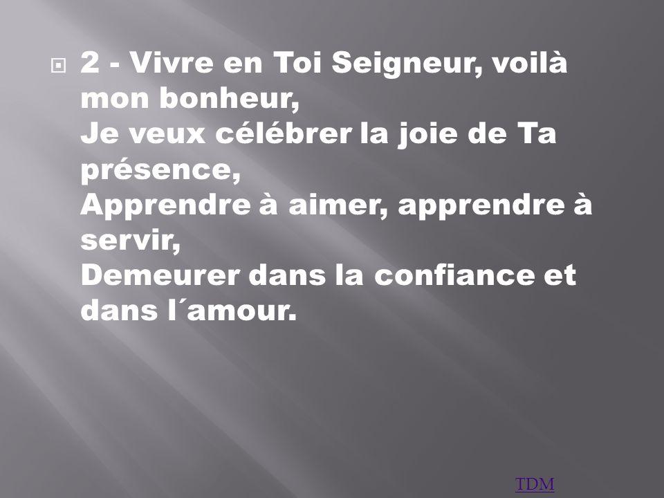 2 - Vivre en Toi Seigneur, voilà mon bonheur, Je veux célébrer la joie de Ta présence, Apprendre à aimer, apprendre à servir, Demeurer dans la confiance et dans l´amour.