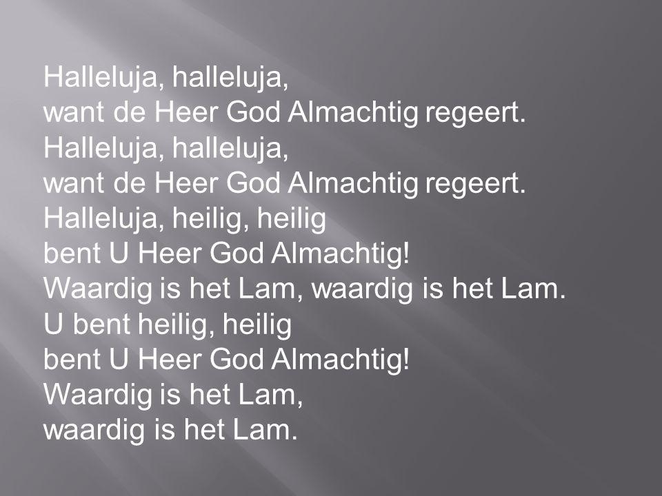 Halleluja, halleluja, want de Heer God Almachtig regeert. Halleluja, heilig, heilig. bent U Heer God Almachtig!