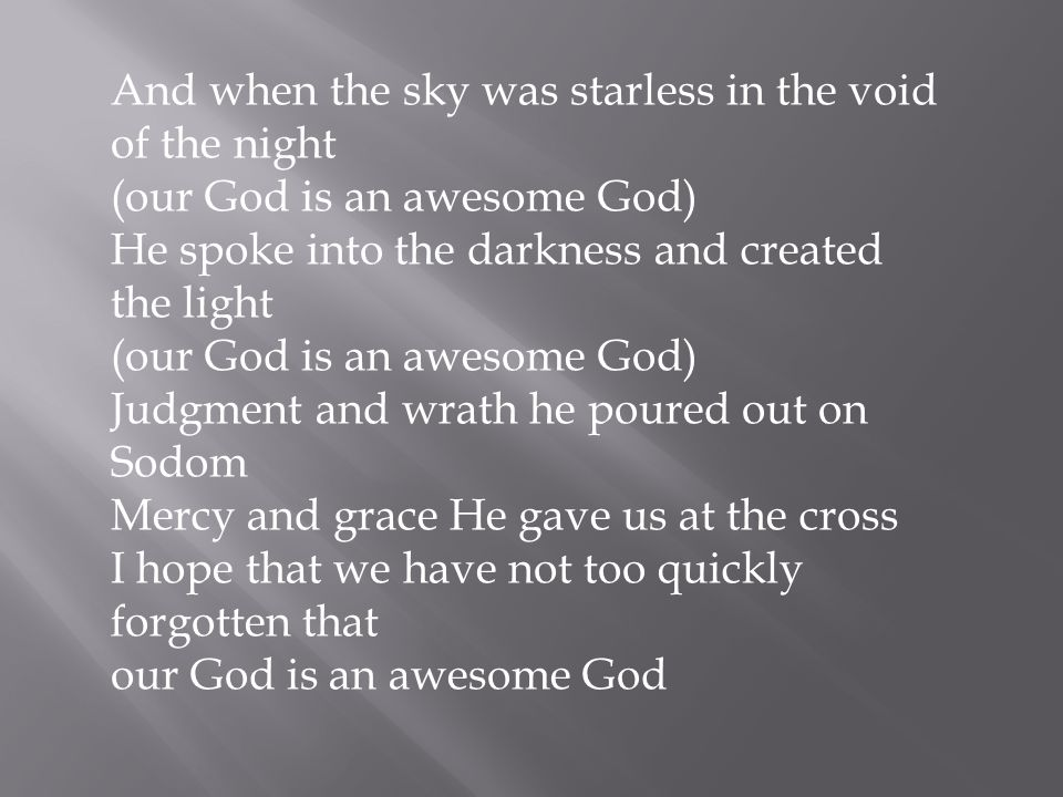And when the sky was starless in the void of the night (our God is an awesome God) He spoke into the darkness and created the light (our God is an awesome God) Judgment and wrath he poured out on Sodom Mercy and grace He gave us at the cross I hope that we have not too quickly forgotten that our God is an awesome God