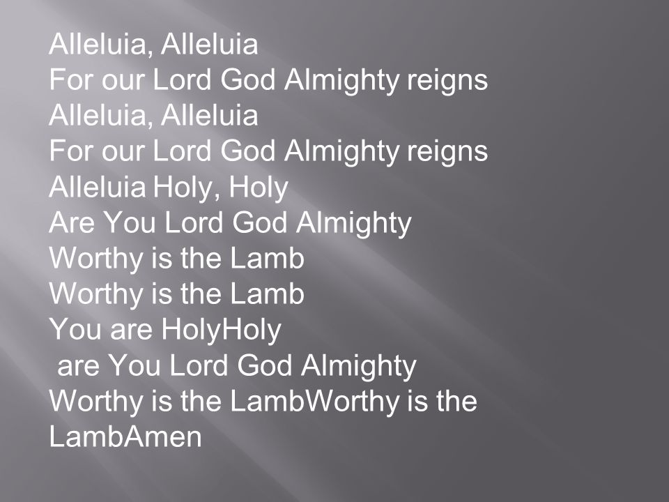 Alleluia, Alleluia For our Lord God Almighty reigns. Alleluia Holy, Holy. Are You Lord God Almighty.