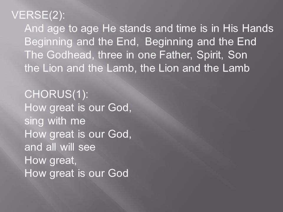 VERSE(2): And age to age He stands and time is in His Hands Beginning and the End, Beginning and the End The Godhead, three in one Father, Spirit, Son the Lion and the Lamb, the Lion and the Lamb CHORUS(1): How great is our God, sing with me How great is our God, and all will see How great, How great is our God