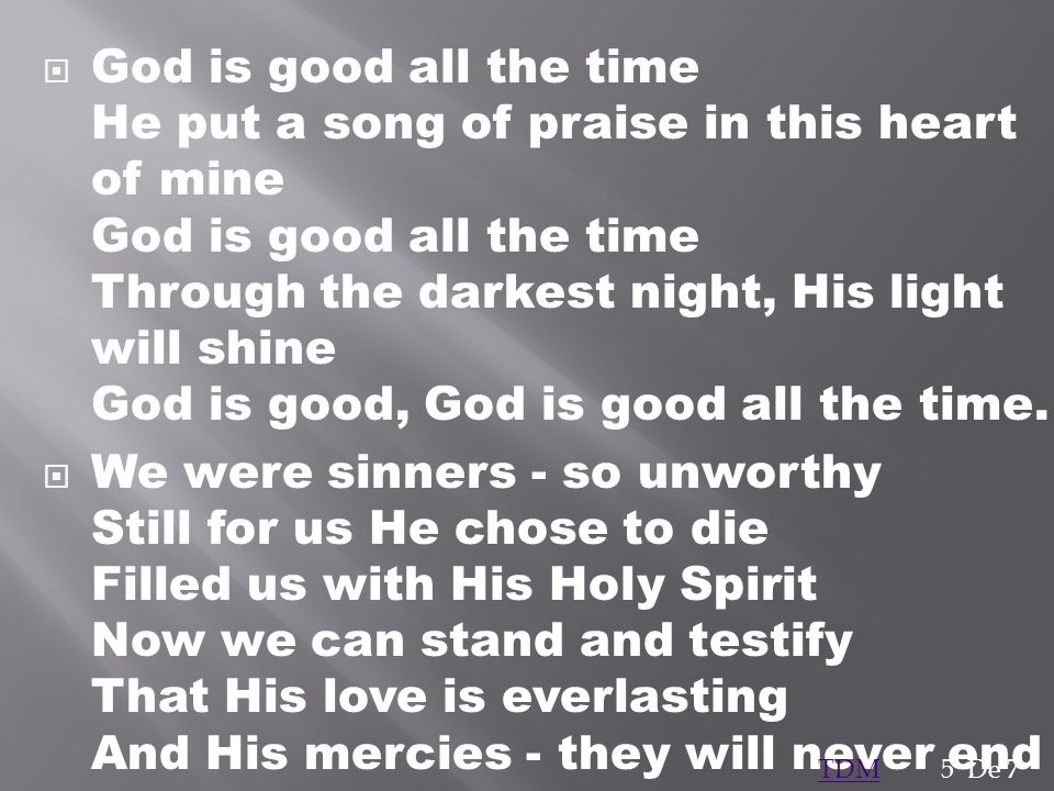 God is good all the time He put a song of praise in this heart of mine God is good all the time Through the darkest night, His light will shine God is good, God is good all the time.