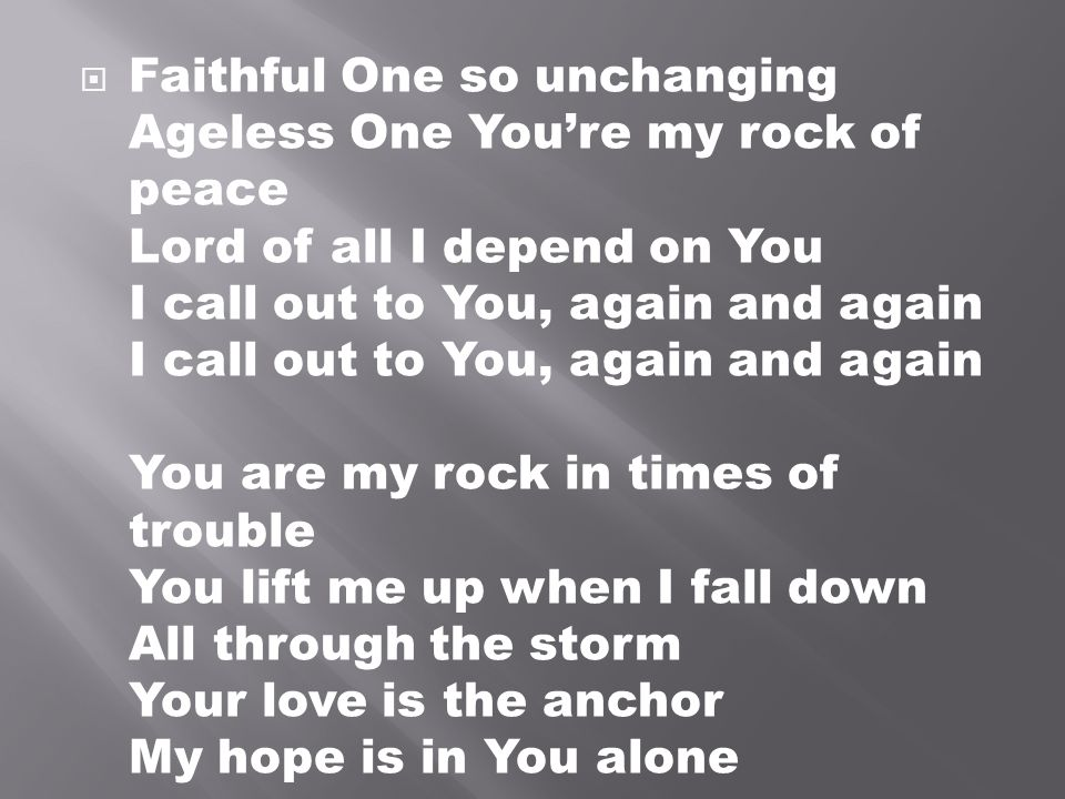 Faithful One so unchanging Ageless One You're my rock of peace Lord of all I depend on You I call out to You, again and again I call out to You, again and again You are my rock in times of trouble You lift me up when I fall down All through the storm Your love is the anchor My hope is in You alone