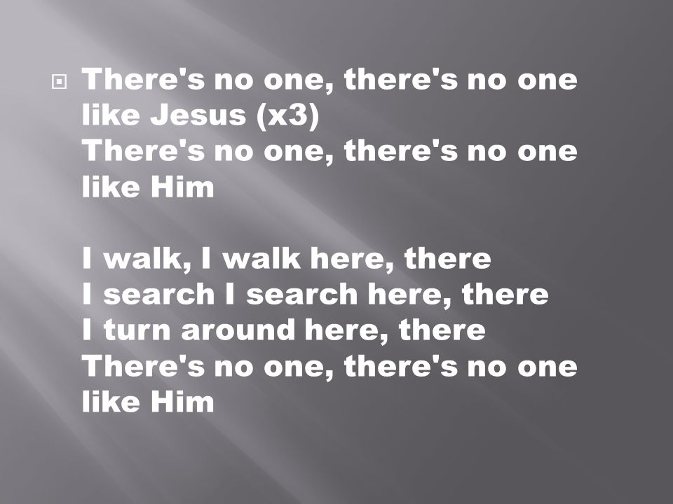 There s no one, there s no one like Jesus (x3) There s no one, there s no one like Him I walk, I walk here, there I search I search here, there I turn around here, there There s no one, there s no one like Him