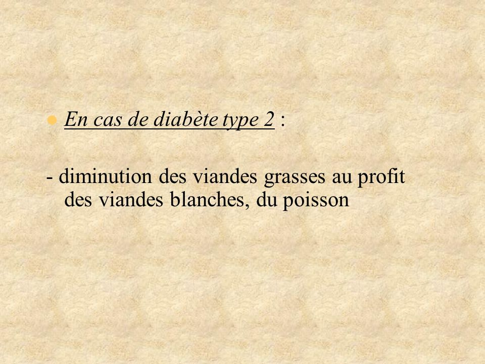 En cas de diabète type 2 :- diminution des viandes grasses au profit des viandes blanches, du poisson.
