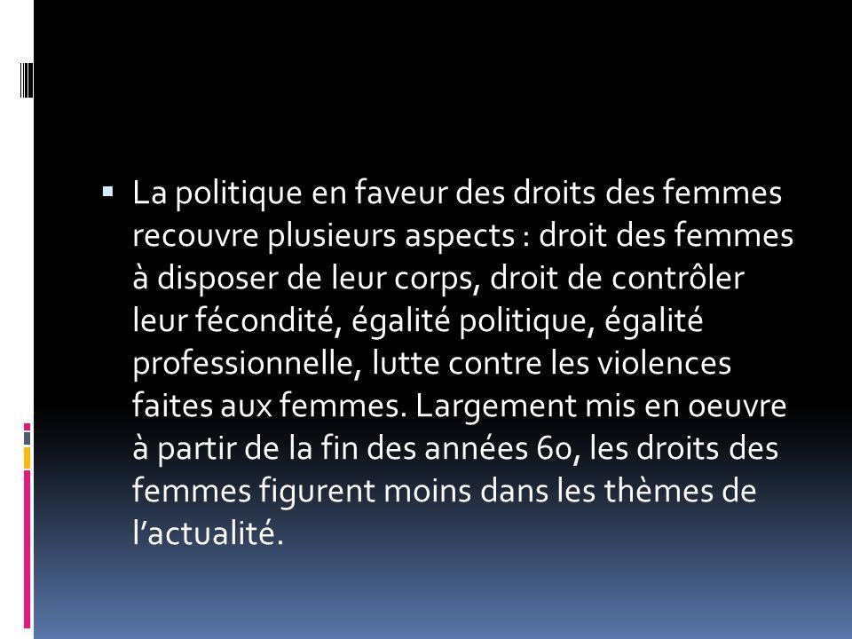 La politique en faveur des droits des femmes recouvre plusieurs aspects : droit des femmes à disposer de leur corps, droit de contrôler leur fécondité, égalité politique, égalité professionnelle, lutte contre les violences faites aux femmes.
