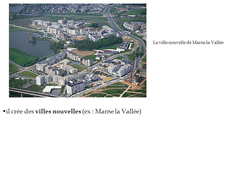 il crée des villes nouvelles (ex : Marne la Vallée)