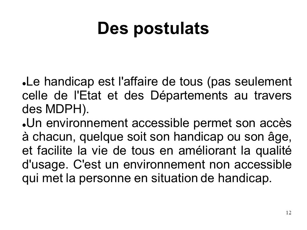 Des postulatsLe handicap est l affaire de tous (pas seulement celle de l Etat et des Départements au travers des MDPH).