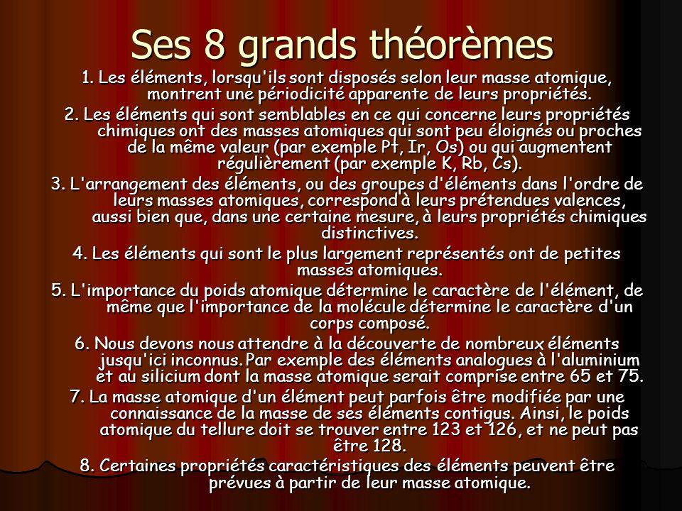 Ses 8 grands théorèmes 1. Les éléments, lorsqu ils sont disposés selon leur masse atomique, montrent une périodicité apparente de leurs propriétés.