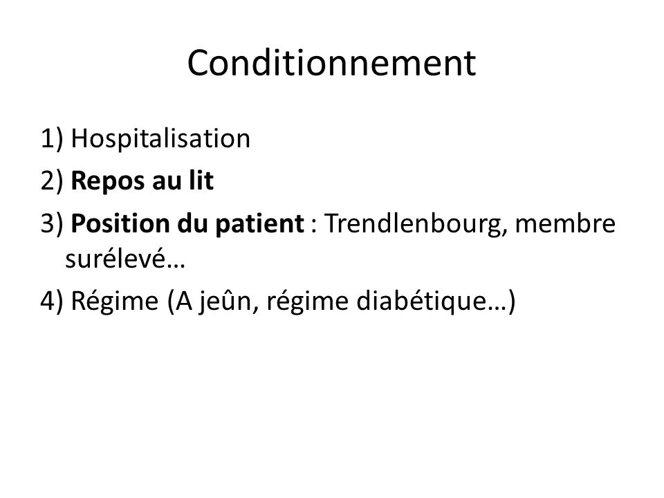 Conditionnement1) Hospitalisation 2) Repos au lit 3) Position du patient : Trendlenbourg, membre surélevé… 4) Régime (A jeûn, régime diabétique…)