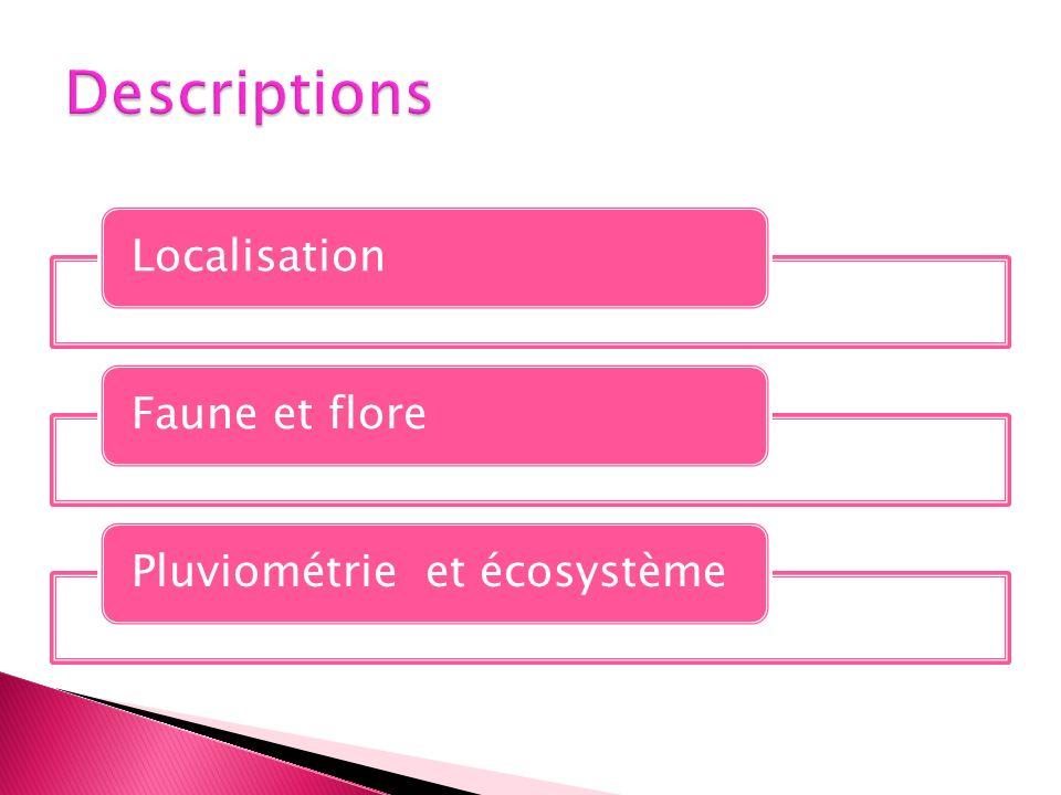 Descriptions Localisation Faune et flore Pluviométrie et écosystème