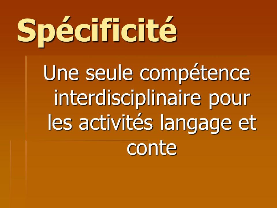 Spécificité Une seule compétence interdisciplinaire pour les activités langage et conte