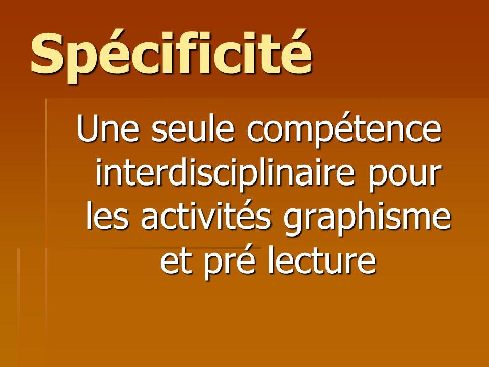 Spécificité Une seule compétence interdisciplinaire pour les activités graphisme et pré lecture