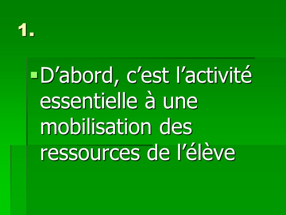 1. D'abord, c'est l'activité essentielle à une mobilisation des ressources de l'élève