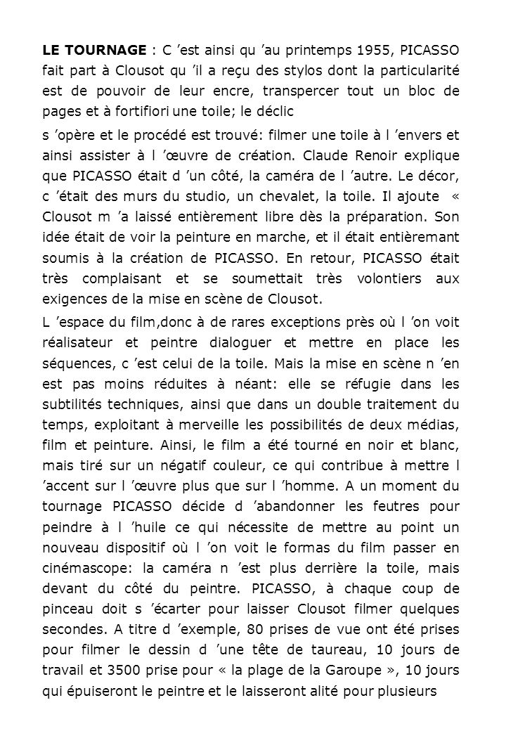 LE TOURNAGE : C 'est ainsi qu 'au printemps 1955, PICASSO fait part à Clousot qu 'il a reçu des stylos dont la particularité est de pouvoir de leur encre, transpercer tout un bloc de pages et à fortifiori une toile; le déclic