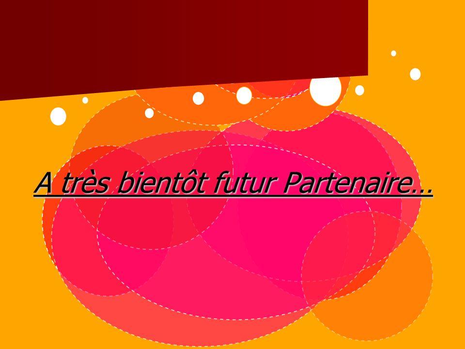 A très bientôt futur Partenaire…