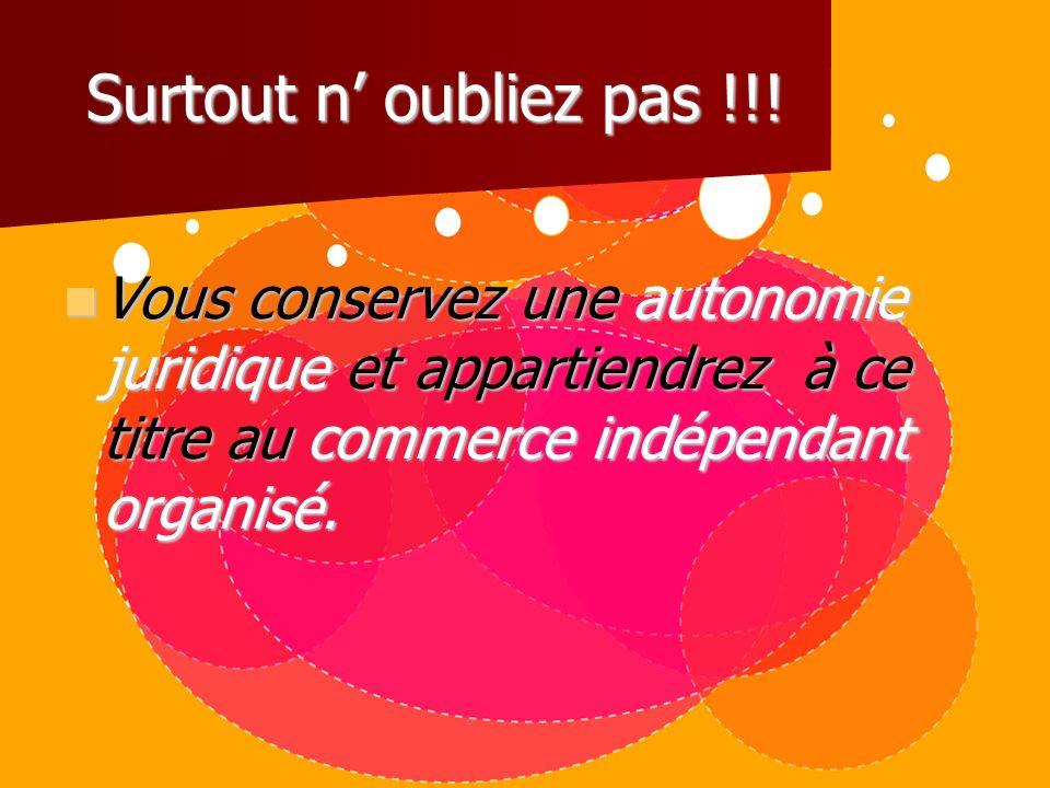 Surtout n' oubliez pas !!!Vous conservez une autonomie juridique et appartiendrez à ce titre au commerce indépendant organisé.