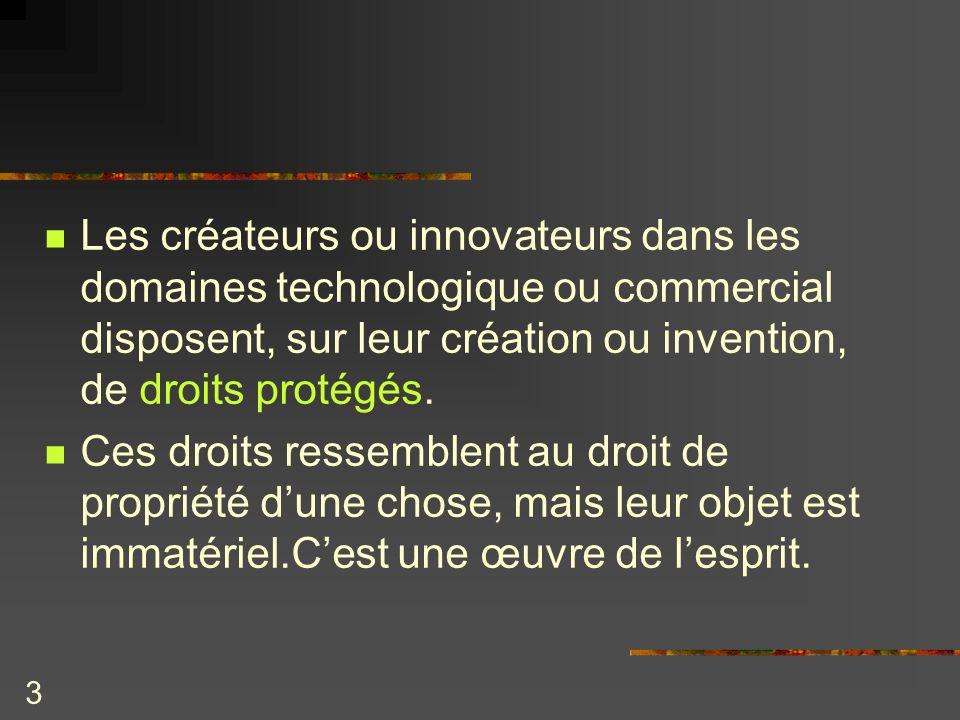 Les créateurs ou innovateurs dans les domaines technologique ou commercial disposent, sur leur création ou invention, de droits protégés.