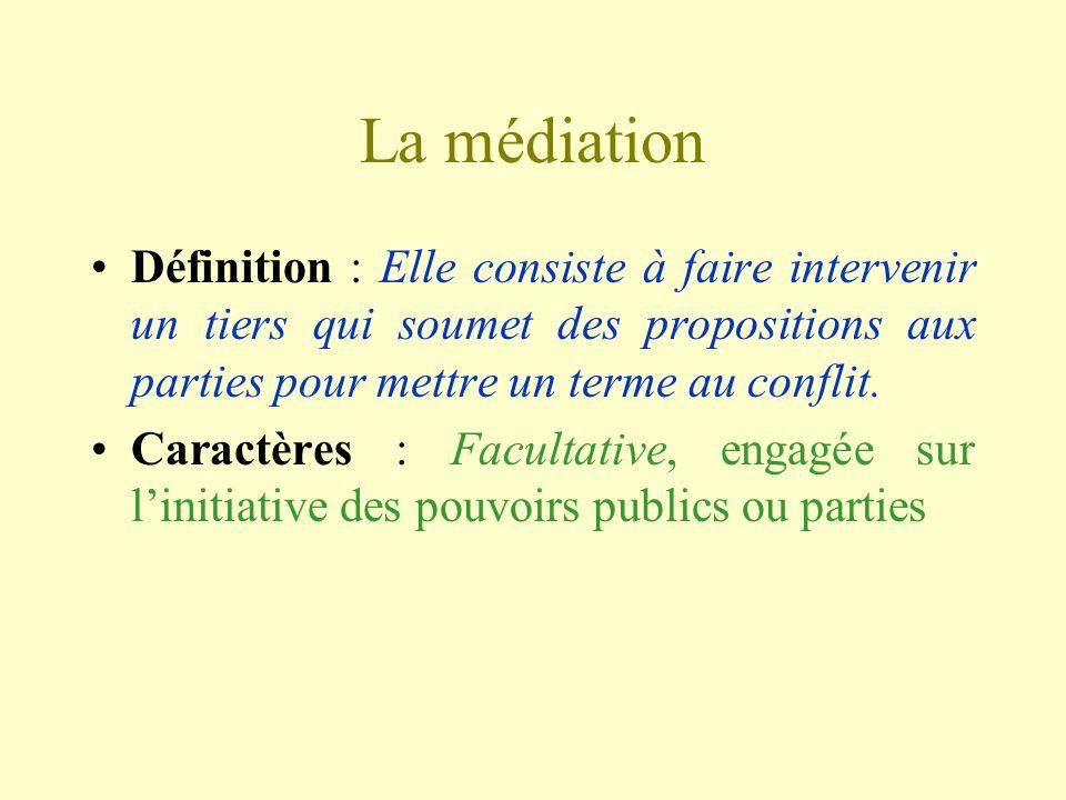 La médiationDéfinition : Elle consiste à faire intervenir un tiers qui soumet des propositions aux parties pour mettre un terme au conflit.