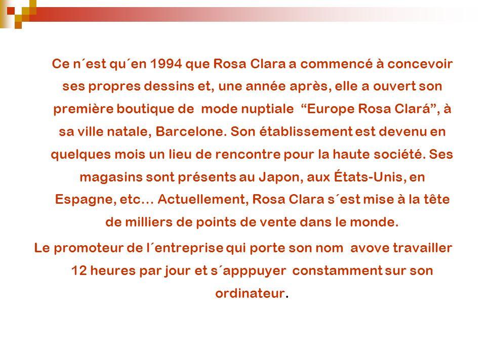 Ce n´est qu´en 1994 que Rosa Clara a commencé à concevoir ses propres dessins et, une année après, elle a ouvert son première boutique de mode nuptiale Europe Rosa Clará , à sa ville natale, Barcelone. Son établissement est devenu en quelques mois un lieu de rencontre pour la haute société. Ses magasins sont présents au Japon, aux États-Unis, en Espagne, etc… Actuellement, Rosa Clara s´est mise à la tête de milliers de points de vente dans le monde.