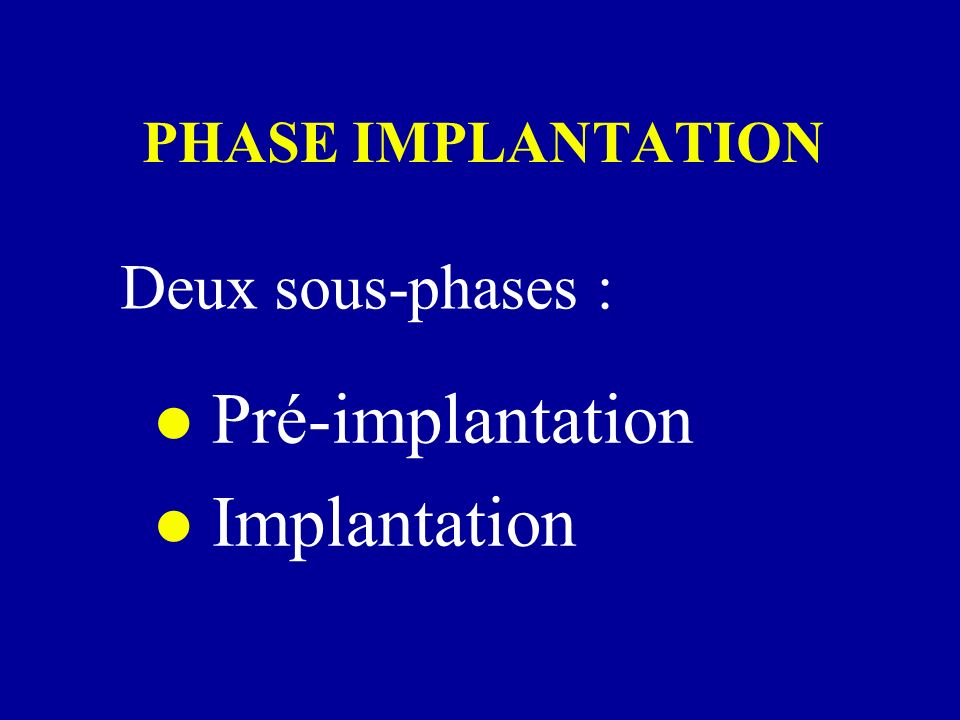 PHASE IMPLANTATION Deux sous-phases : Pré-implantation Implantation