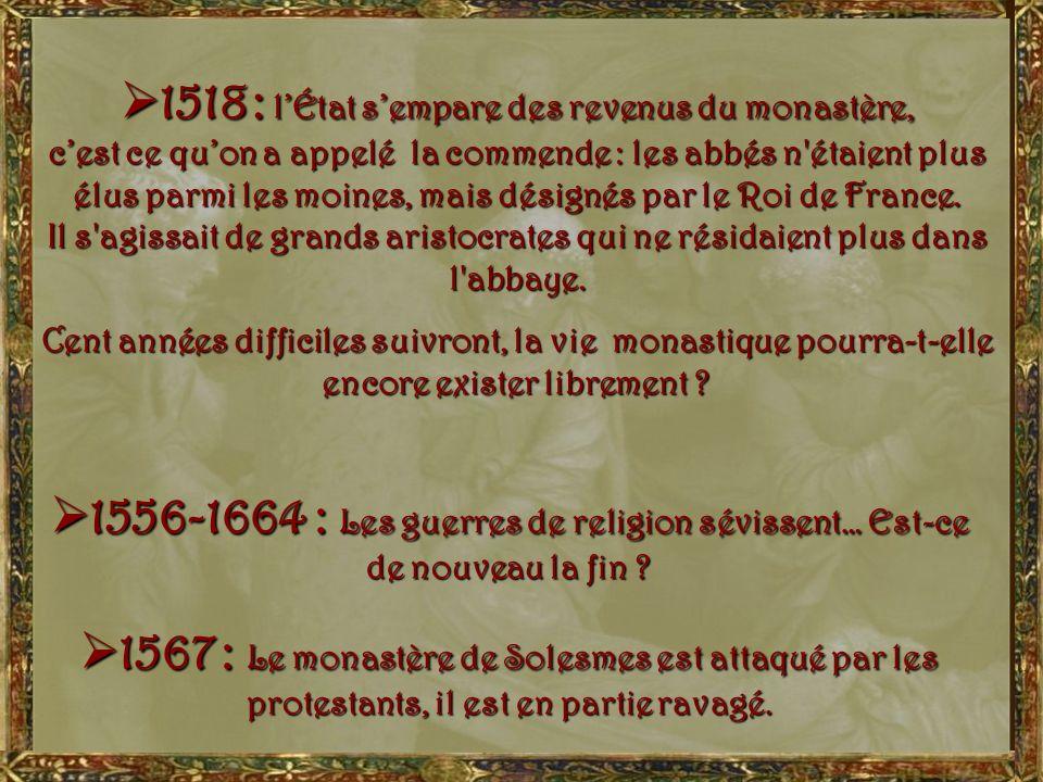 1518 : l'État s'empare des revenus du monastère, c'est ce qu'on a appelé la commende : les abbés n étaient plus élus parmi les moines, mais désignés par le Roi de France. Il s agissait de grands aristocrates qui ne résidaient plus dans l abbaye.