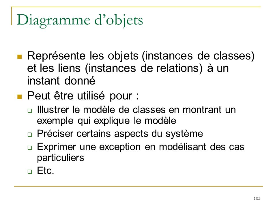 Diagramme d'objets Représente les objets (instances de classes) et les liens (instances de relations) à un instant donné.