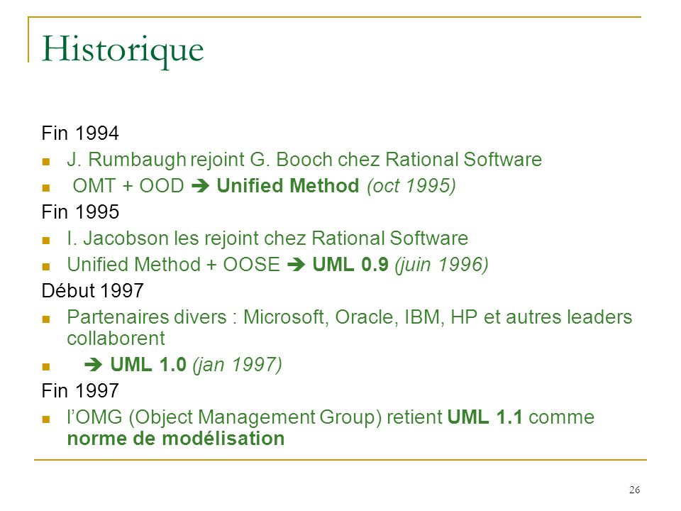 Historique Fin 1994. J. Rumbaugh rejoint G. Booch chez Rational Software. OMT + OOD  Unified Method (oct 1995)