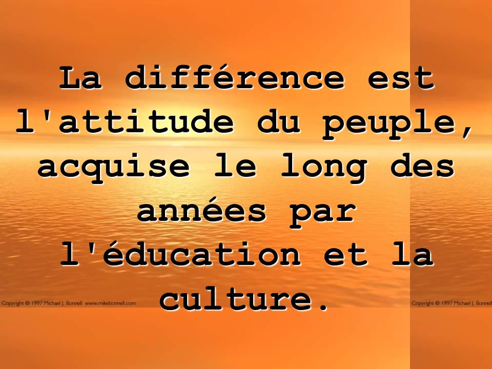 La différence est l attitude du peuple, acquise le long des années par l éducation et la culture.