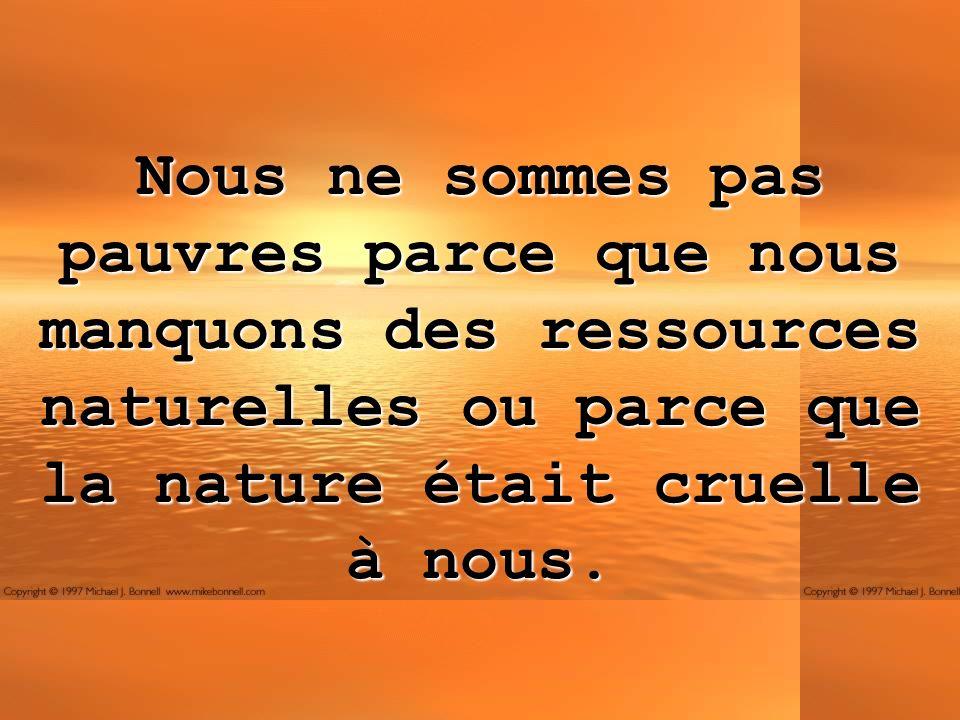 Nous ne sommes pas pauvres parce que nous manquons des ressources naturelles ou parce que la nature était cruelle à nous.