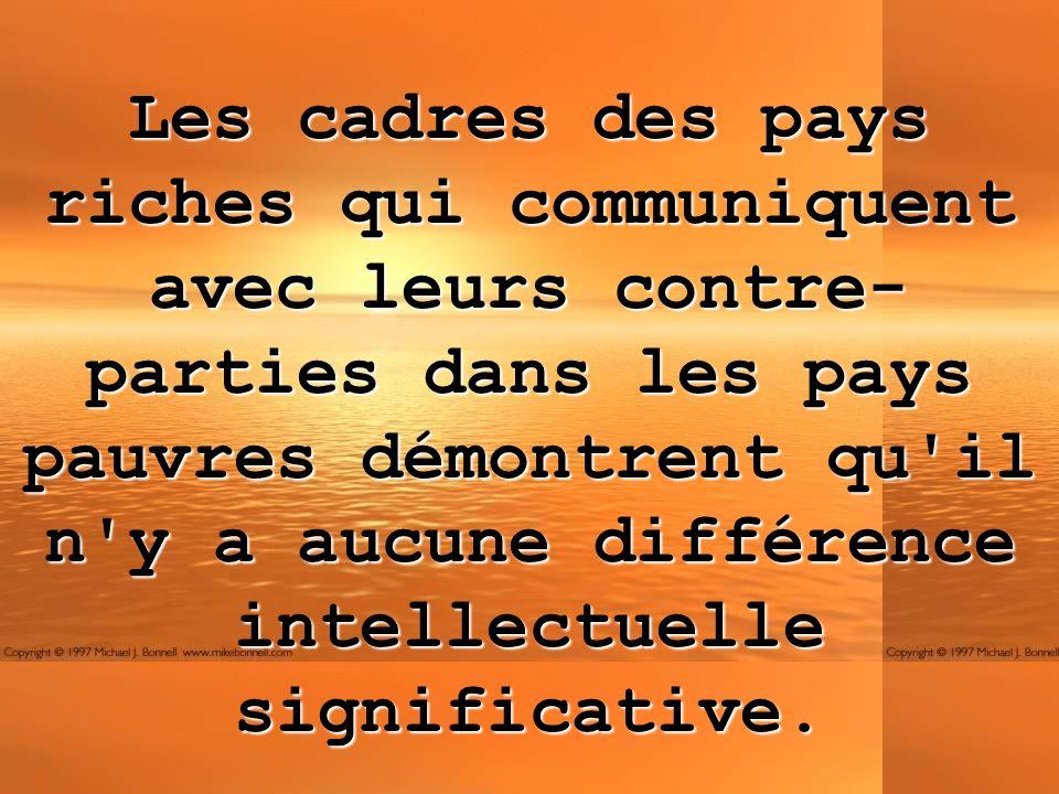 Les cadres des pays riches qui communiquent avec leurs contre-parties dans les pays pauvres démontrent qu il n y a aucune différence intellectuelle significative.