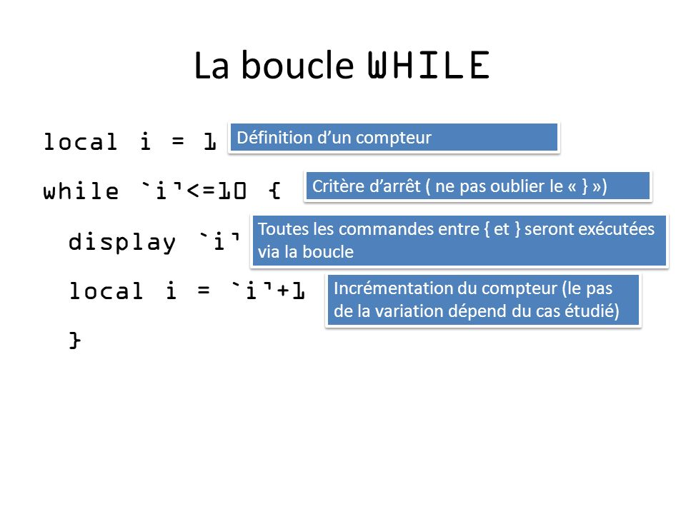 La boucle WHILE local i = 1 while `i'<=10 { display `i' local i = `i'+1 } Définition d'un compteur.
