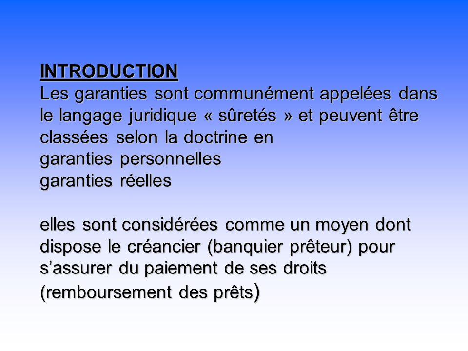 INTRODUCTION Les garanties sont communément appelées dans le langage juridique « sûretés » et peuvent être classées selon la doctrine en garanties personnelles garanties réelles elles sont considérées comme un moyen dont dispose le créancier (banquier prêteur) pour s'assurer du paiement de ses droits (remboursement des prêts)