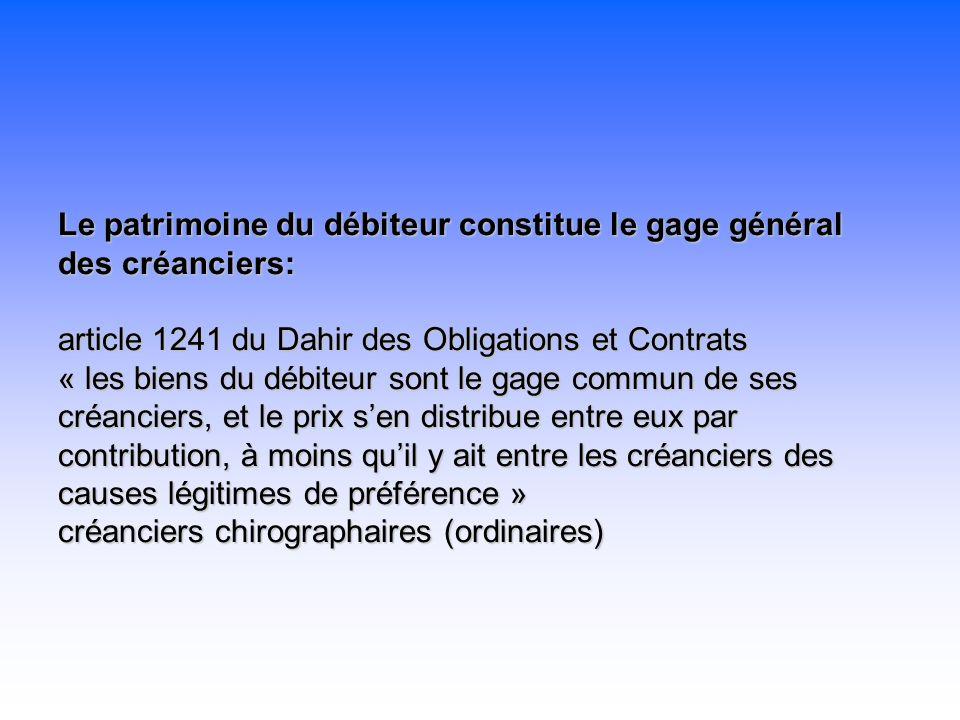 Le patrimoine du débiteur constitue le gage général des créanciers: article 1241 du Dahir des Obligations et Contrats « les biens du débiteur sont le gage commun de ses créanciers, et le prix s'en distribue entre eux par contribution, à moins qu'il y ait entre les créanciers des causes légitimes de préférence » créanciers chirographaires (ordinaires)