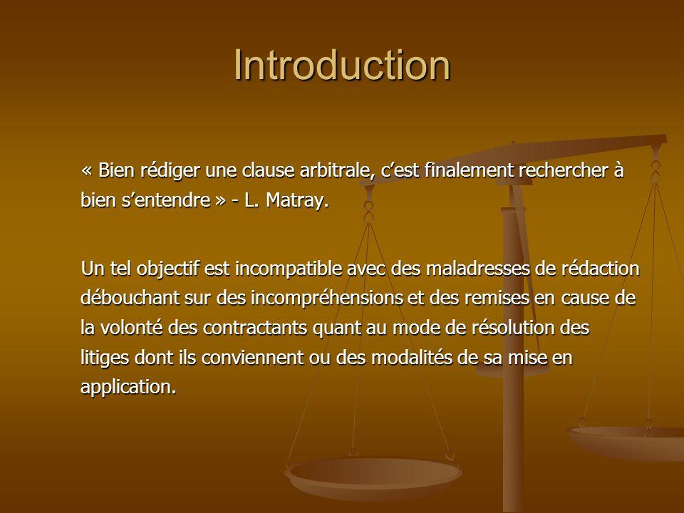 Introduction « Bien rédiger une clause arbitrale, c'est finalement rechercher à bien s'entendre » - L. Matray.