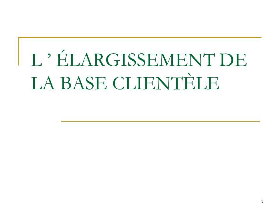 L ' ÉLARGISSEMENT DE LA BASE CLIENTÈLE