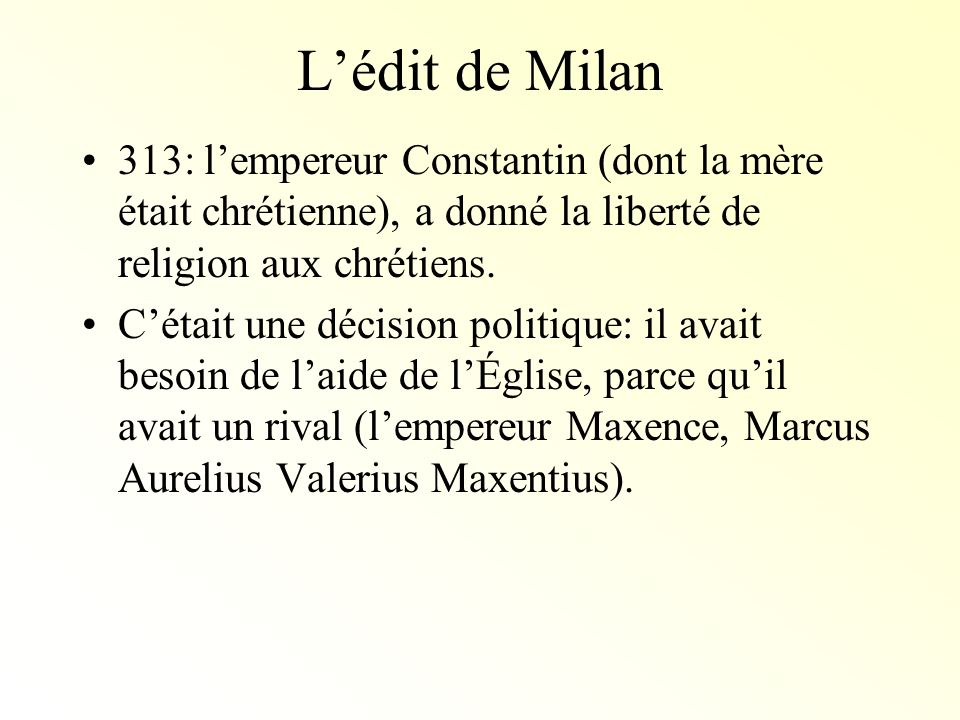 L'édit de Milan313: l'empereur Constantin (dont la mère était chrétienne), a donné la liberté de religion aux chrétiens.
