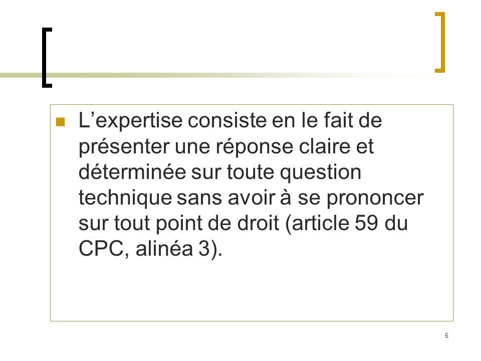 L'expertise consiste en le fait de présenter une réponse claire et déterminée sur toute question technique sans avoir à se prononcer sur tout point de droit (article 59 du CPC, alinéa 3).