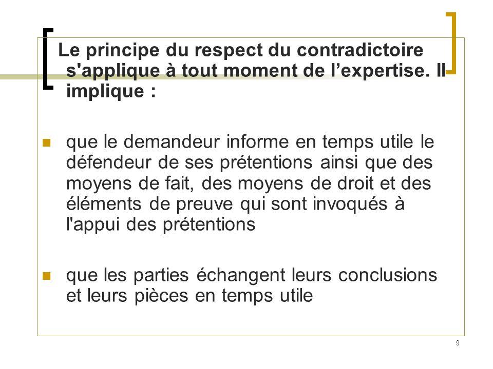Le principe du respect du contradictoire s applique à tout moment de l'expertise. Il implique :