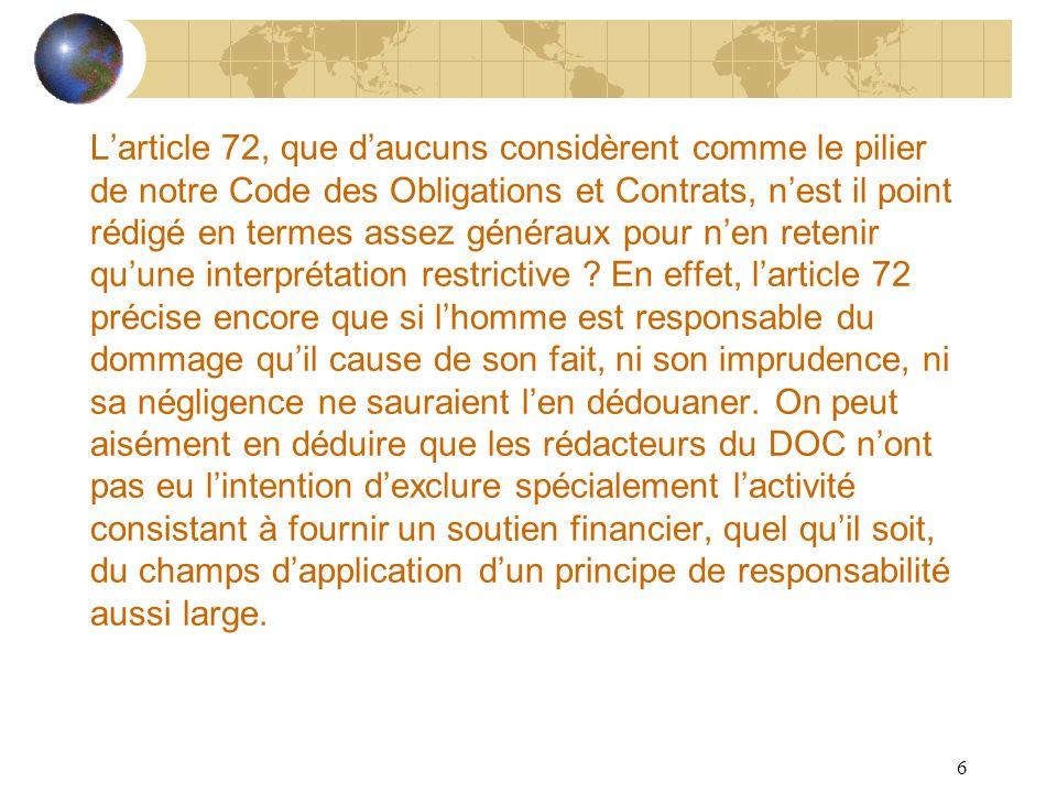 REPONSABILITE DU BANQUIER L'article 72, que d'aucuns considèrent comme le pilier de notre Code des Obligations et Contrats, n'est il point rédigé en termes assez généraux pour n'en retenir qu'une interprétation restrictive .