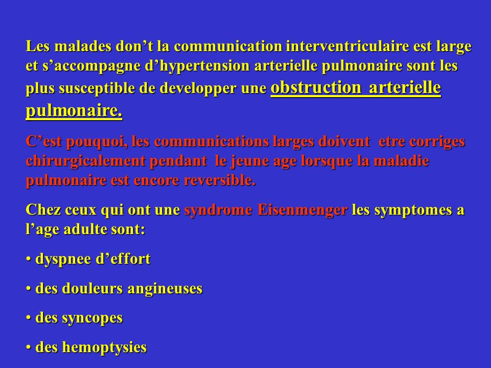 Les malades don't la communication interventriculaire est large et s'accompagne d'hypertension arterielle pulmonaire sont les plus susceptible de developper une obstruction arterielle pulmonaire.